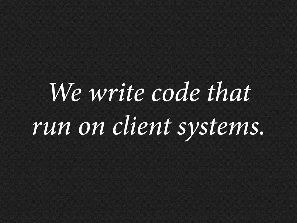 We write code that run on client systems.