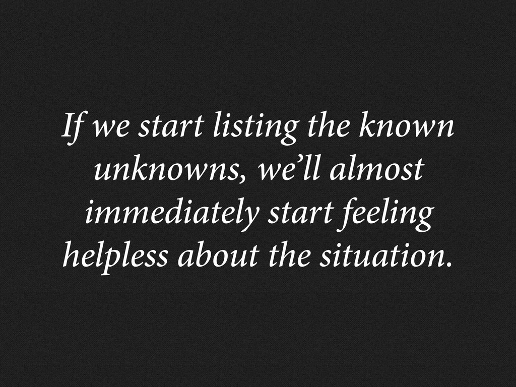 If we start listing the known unknowns, we'll a...