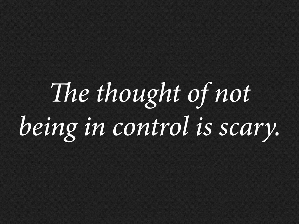 e thought of not being in control is scary.