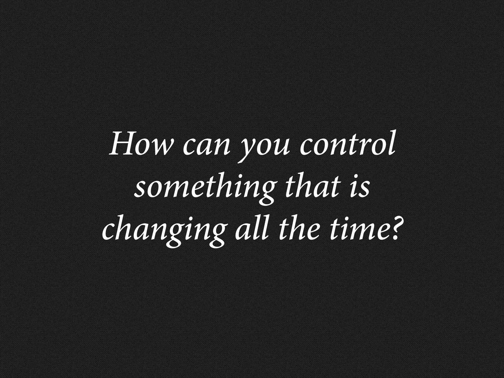 How can you control something that is changing ...