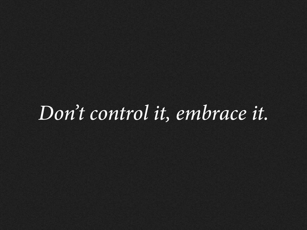 Don't control it, embrace it.