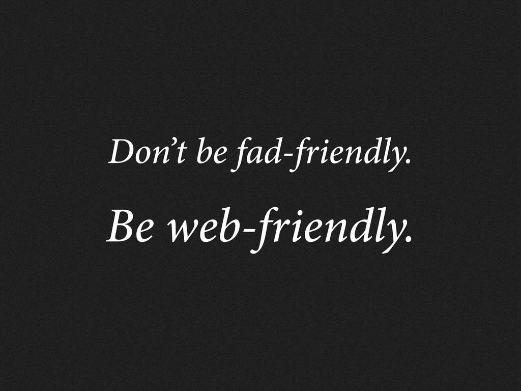Don't be fad-friendly. Be web-friendly.