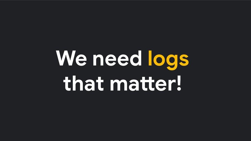 We need logs that matter!