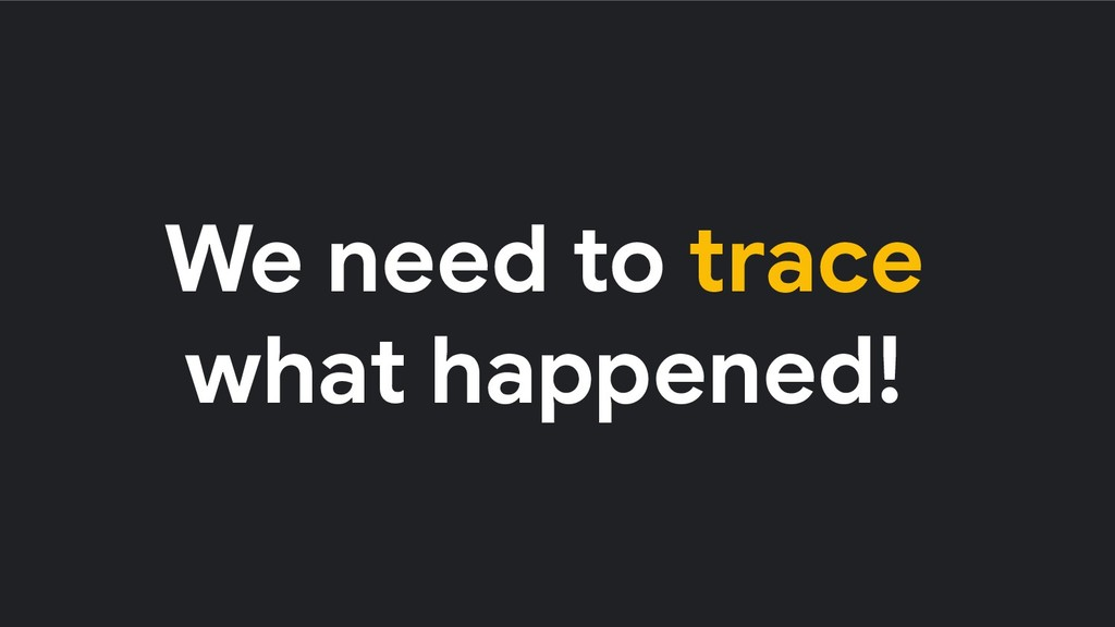 We need to trace what happened!