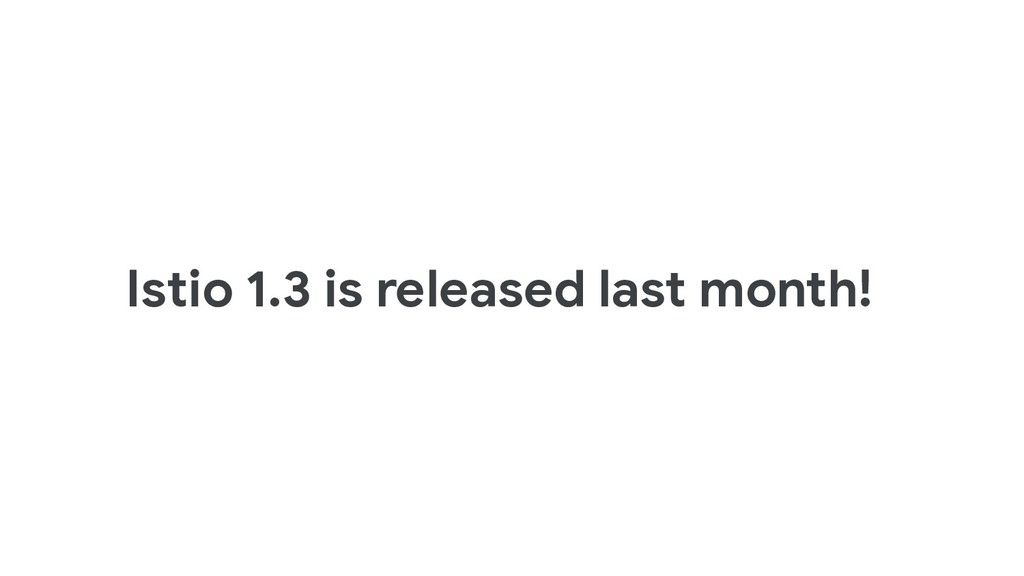 Istio 1.3 is released last month!
