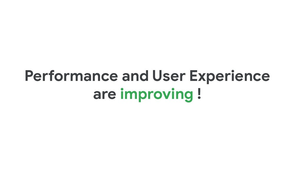 Performance and User Experience are improving !