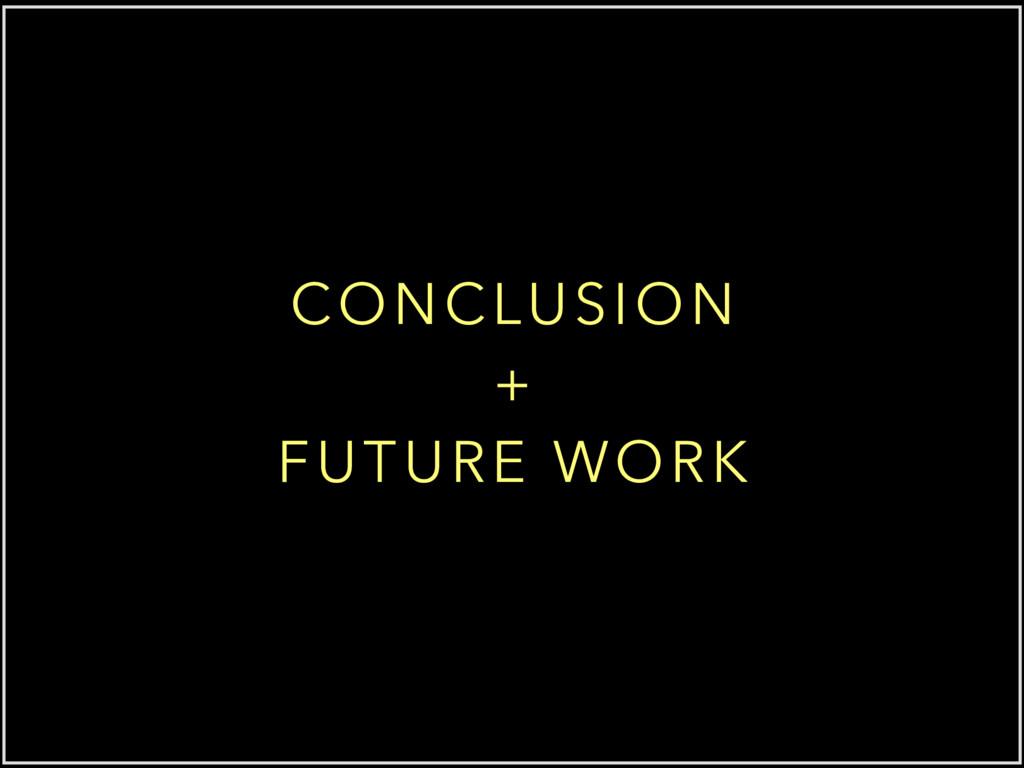 CONCLUSION + FUTURE WORK