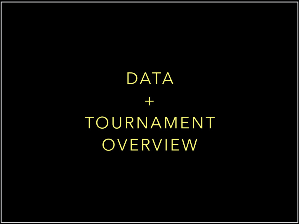 DATA + TOURNAMENT OVERVIEW