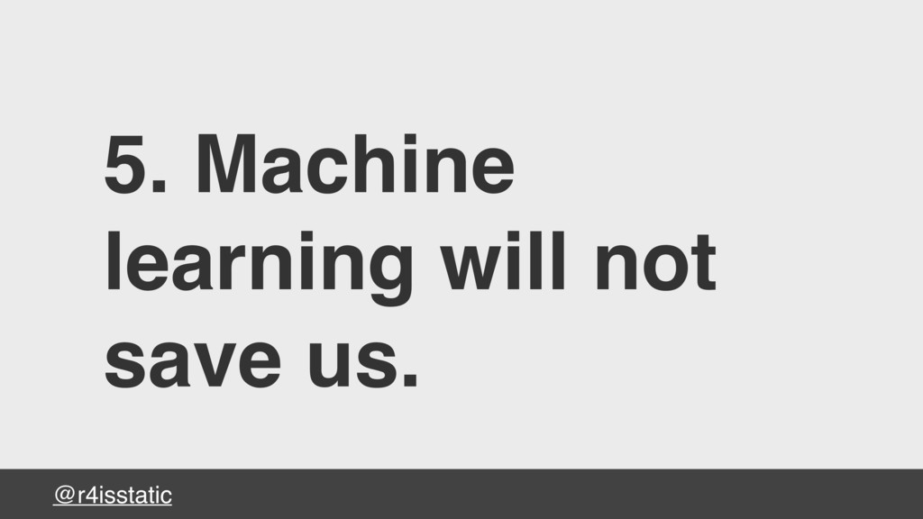 @r4isstatic 5. Machine learning will not save u...