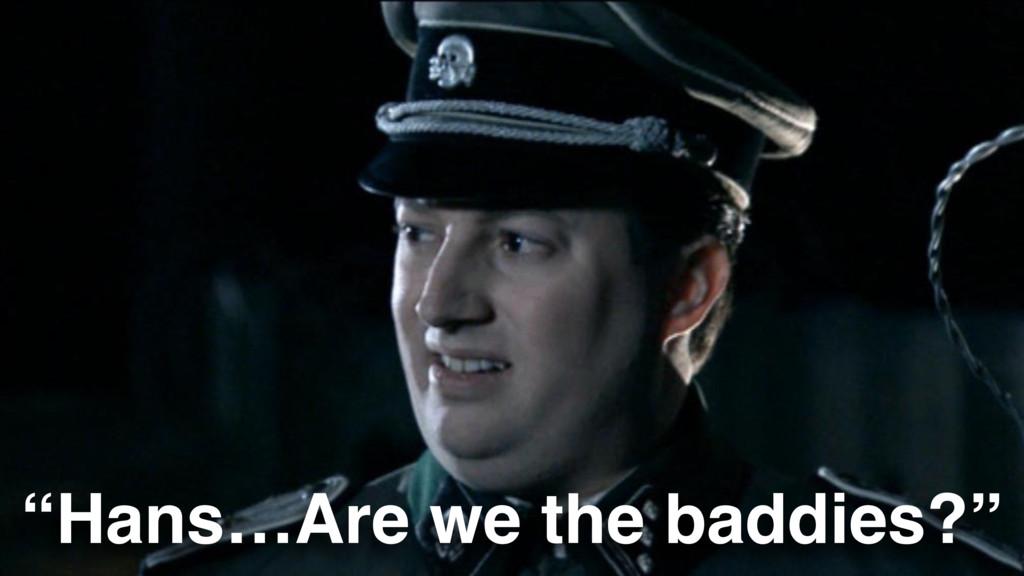 """Hans…Are we the baddies?"""