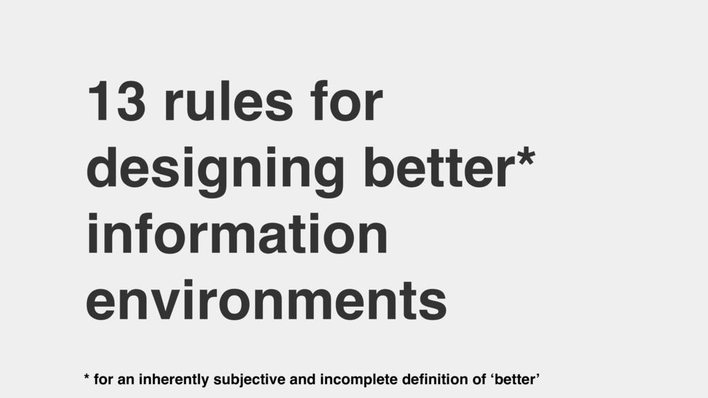 13 rules for designing better* information envi...