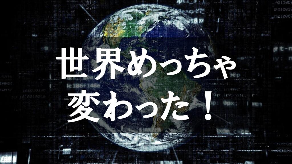 世界めっちゃ 変わった!