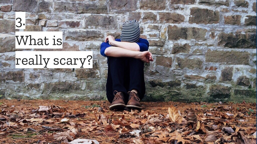 3. What is really scary?