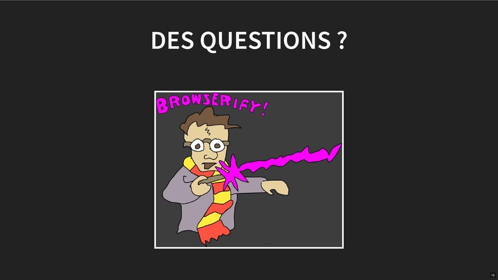 DES QUESTIONS ? 15