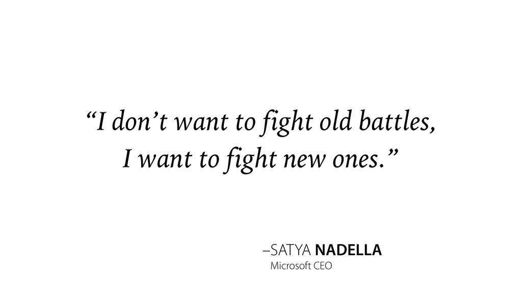 "–SATYA NADELLA ""I don't want to fight old battl..."