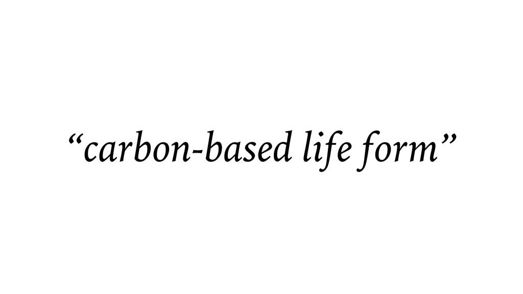 """carbon-based life form"""