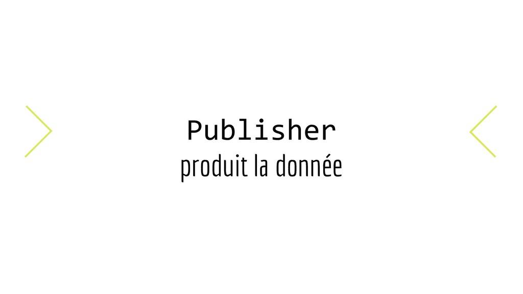 Publisher produit la donnée