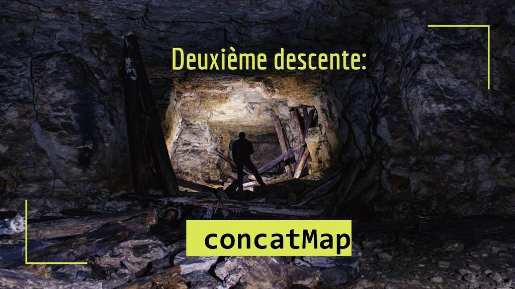 Deuxième descente: concatMap