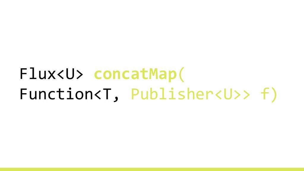 Flux<U> concatMap( Function<T, Publisher<U>> f)