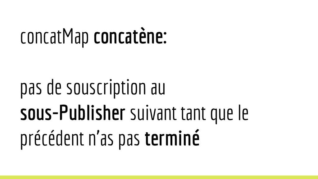 concatMap concatène: pas de souscription au sou...