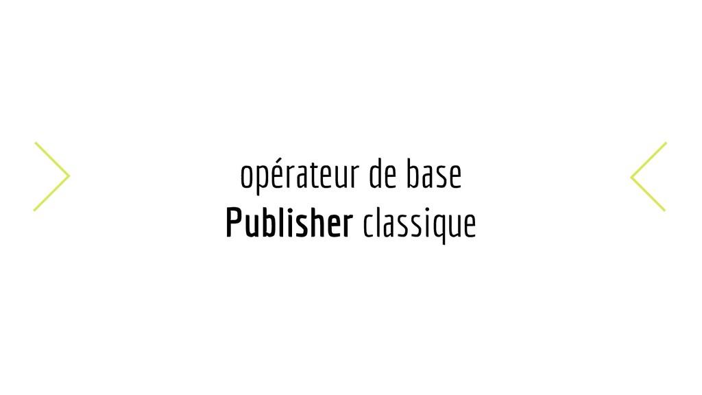 opérateur de base Publisher classique