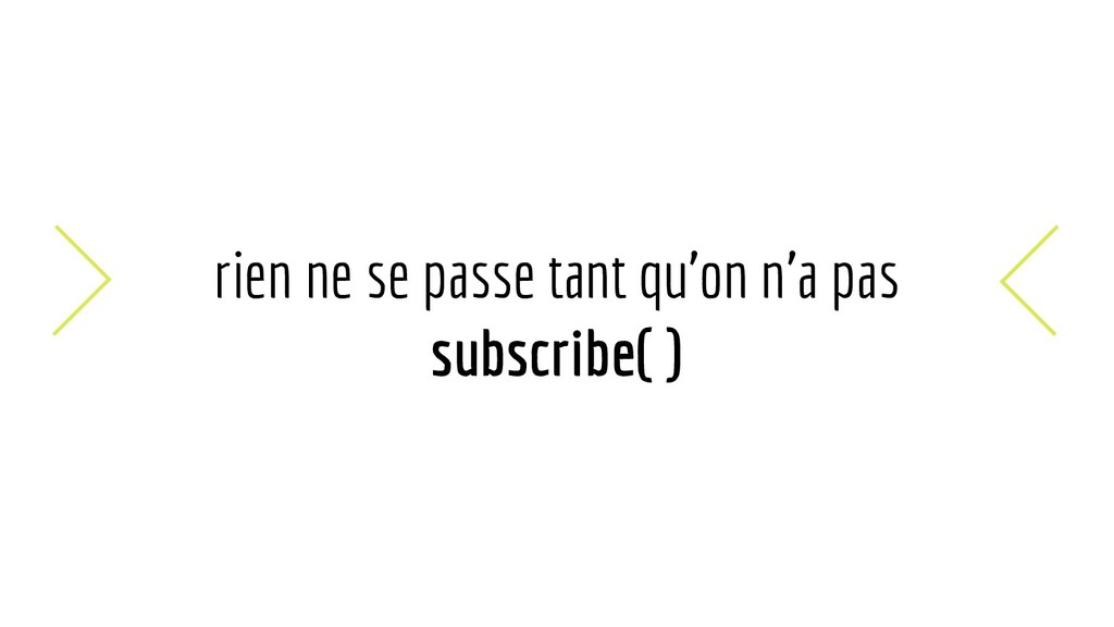 rien ne se passe tant qu'on n'a pas subscribe( )