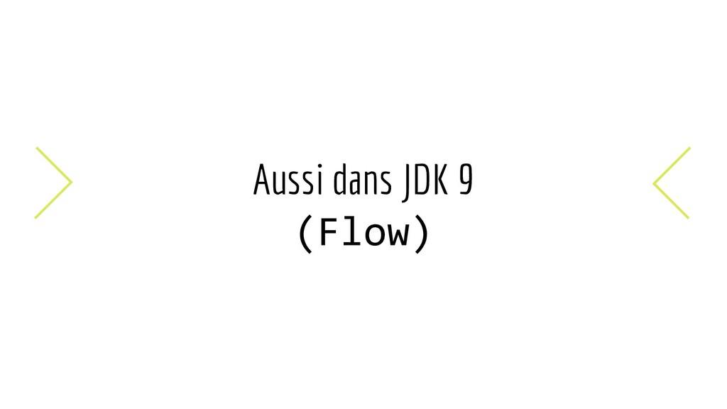 Aussi dans JDK 9 (Flow)