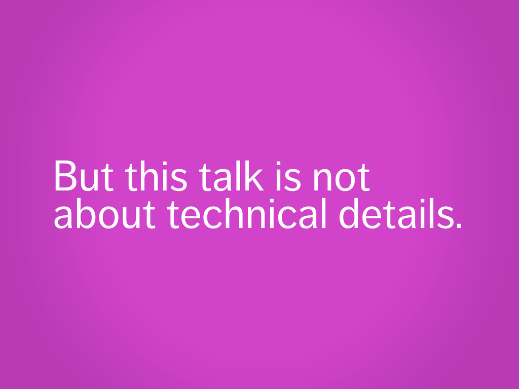 But this talk is not about technical details.