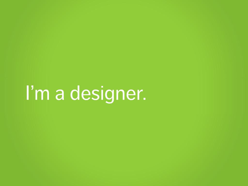 I'm a designer.