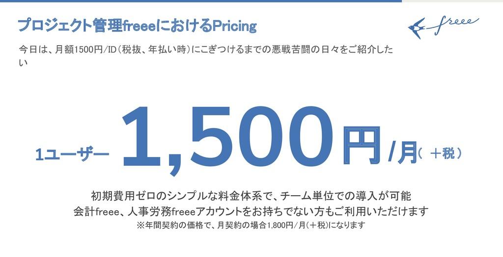 プロジェクト管理freeeにおけるPricing 今日は、月額1500円/ID(税抜、年払い...