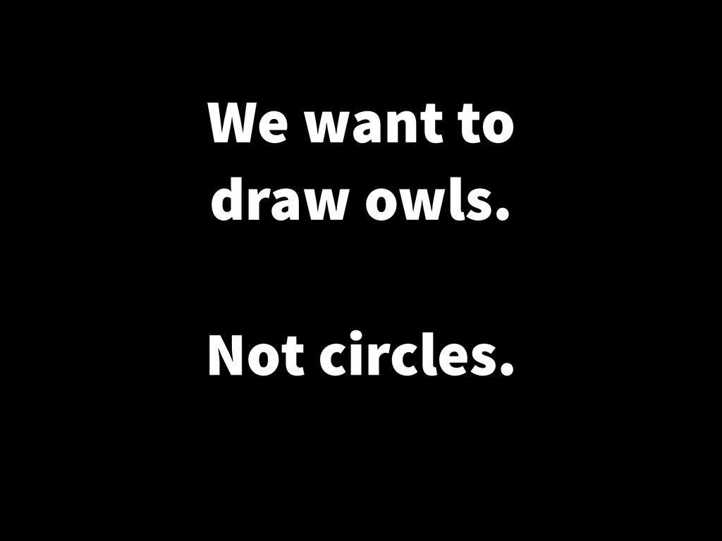We want to draw owls. ! Not circles.