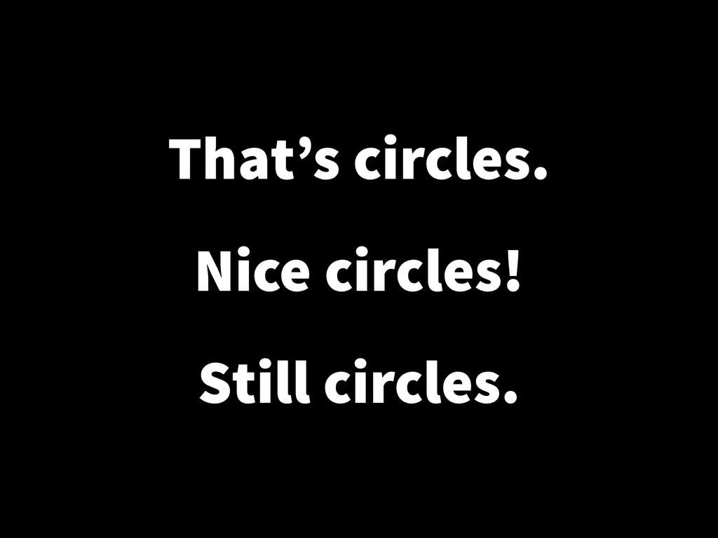 That's circles. ! Nice circles! ! Still circles.