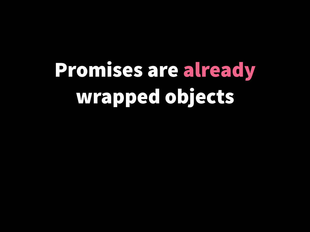 Promises are already wrapped objects