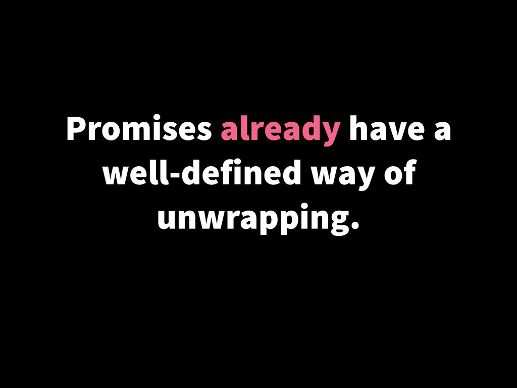 Promises already have a well-defined way of unw...