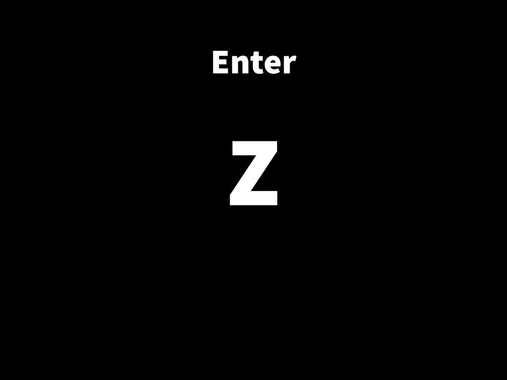 Enter ! Z