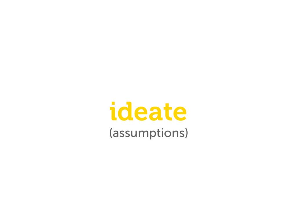(assumptions) ideate