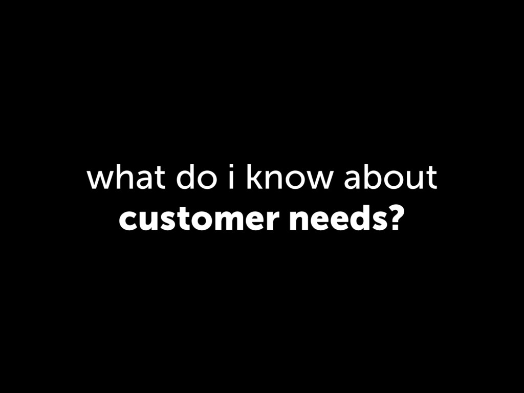 what do i know about customer needs?