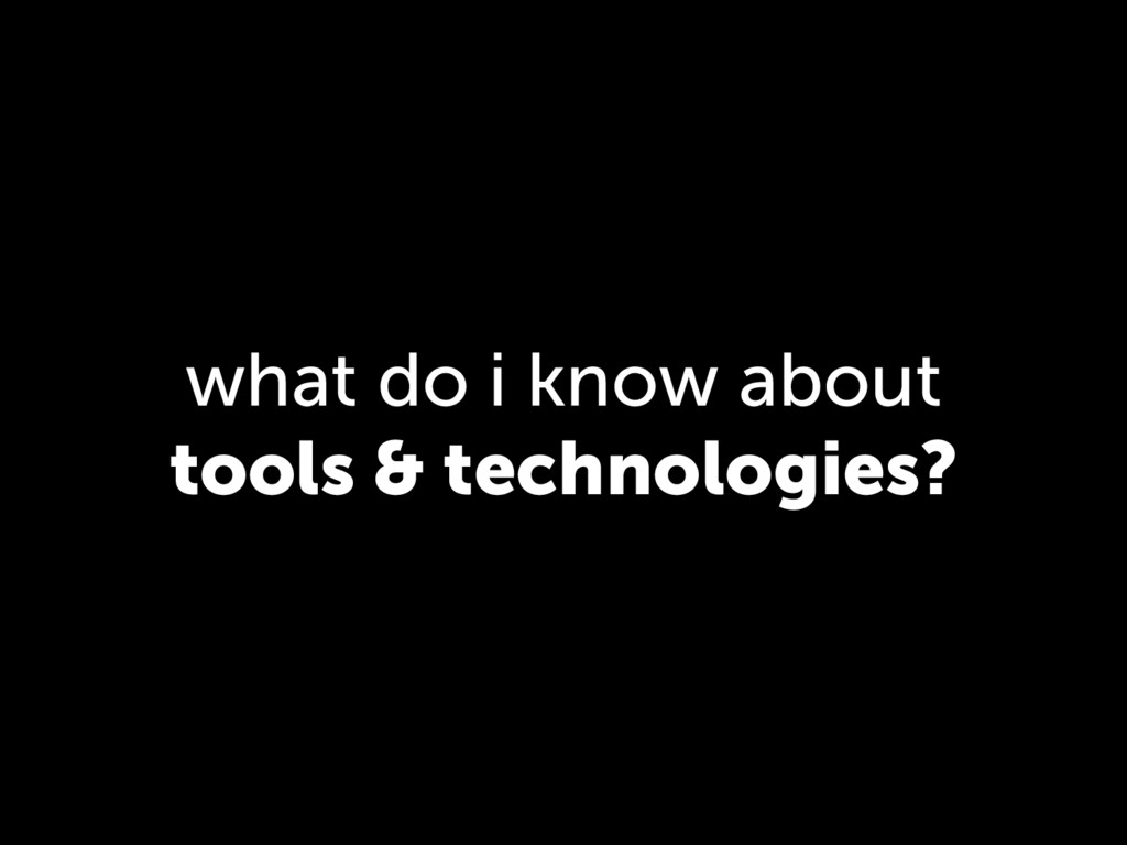 what do i know about tools & technologies?