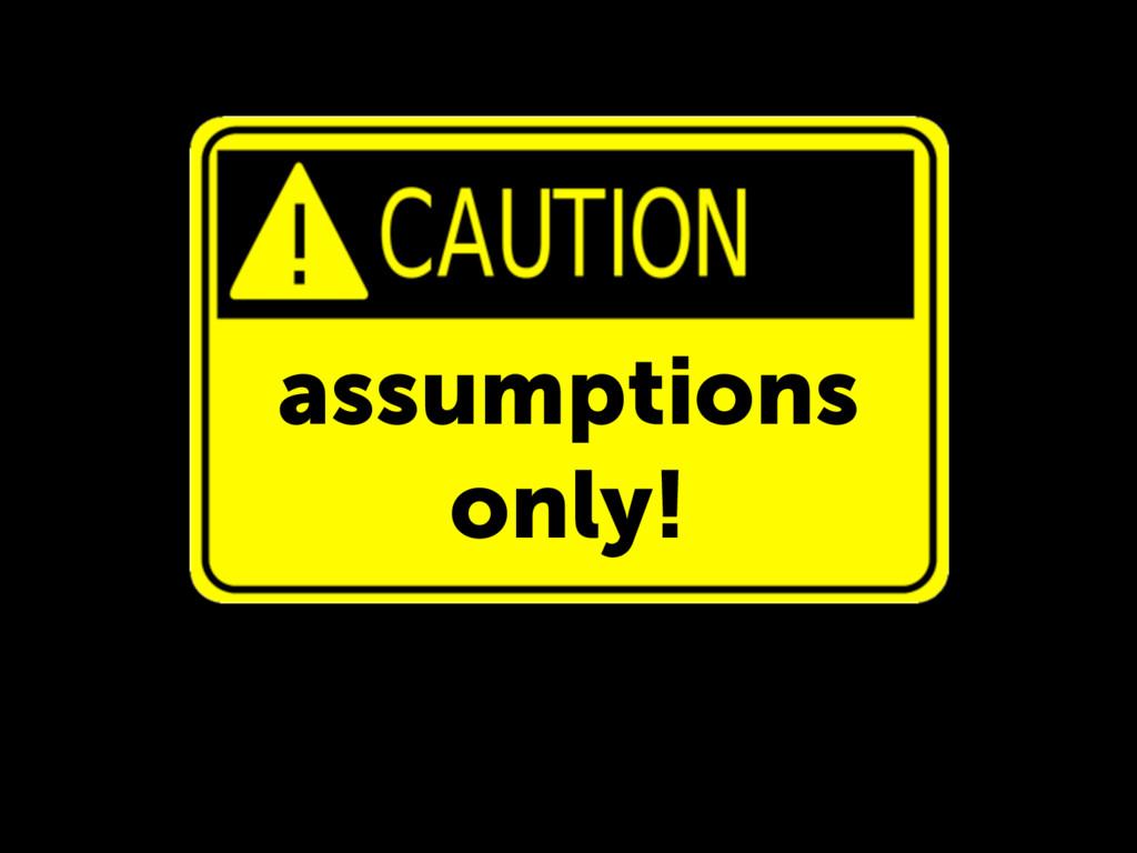 assumptions only!