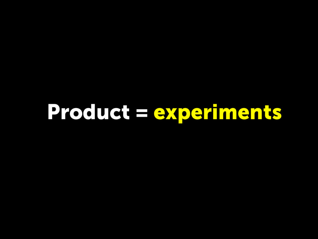 Product = experiments