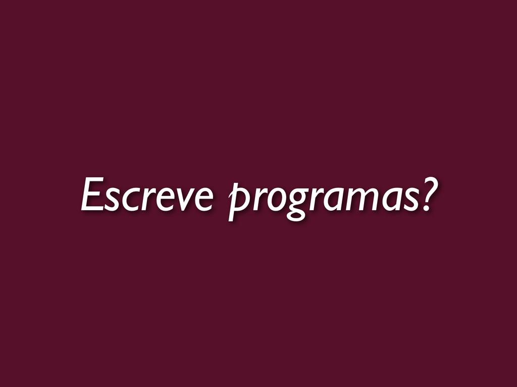Escreve programas?