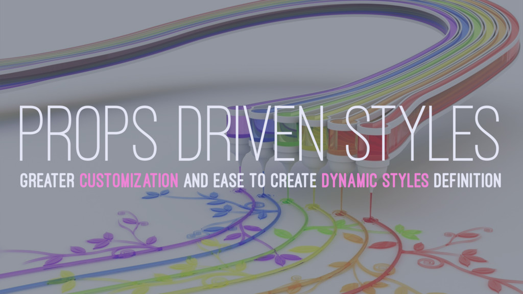 PROPS DRIVEN STYLES GREATER CUSTOMIZATION AND E...