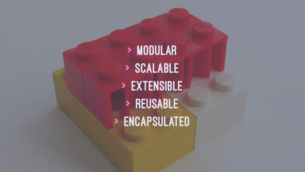 > Modular > Scalable > Extensible > Reusable > ...