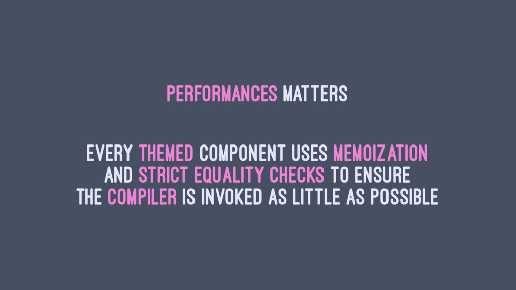 Performances Matters Every themed component use...