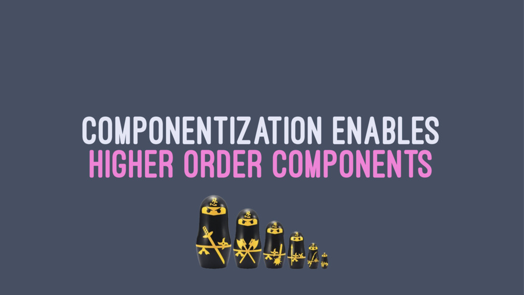 COMPONENTIZATION ENABLES HIGHER ORDER COMPONENTS