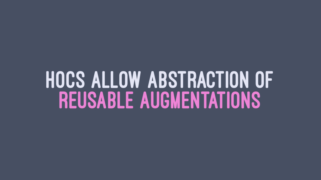HOCS ALLOW ABSTRACTION OF REUSABLE AUGMENTATIONS