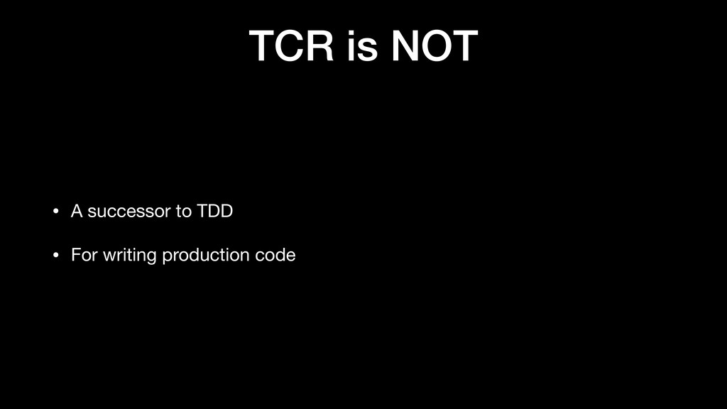TCR is NOT • A successor to TDD  • For writing ...
