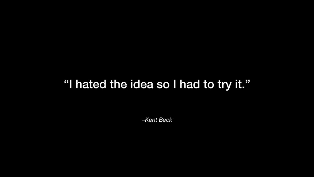 """–Kent Beck """"I hated the idea so I had to try it..."""