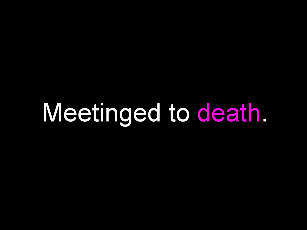 Meetinged to death.