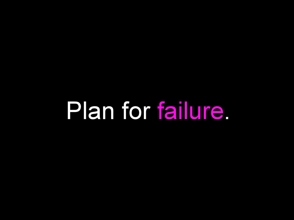 Plan for failure.